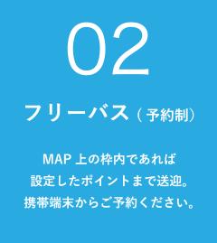 フリーバス(予約制):MAP上の枠内であれば 設定したポイントまで送迎。 携帯端末からご予約ください。