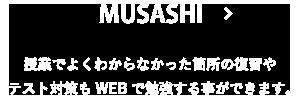 MUSASHI:授業でよくわからなかった箇所の復習やテスト対策もWEBで勉強する事ができます。